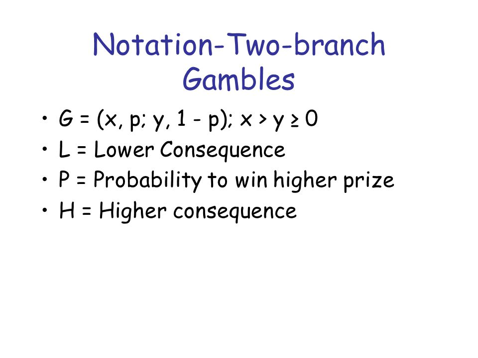Notation-Two-branch Gambles G = (x, p; y, 1 - p); x > y ≥ 0 L = Lower Consequence P = Probability to win higher prize H = Higher consequence
