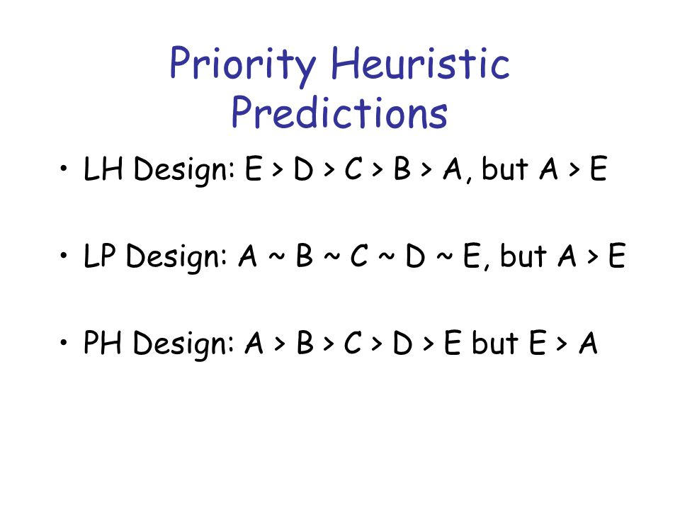 Priority Heuristic Predictions LH Design: E > D > C > B > A, but A > E LP Design: A ~ B ~ C ~ D ~ E, but A > E PH Design: A > B > C > D > E but E > A