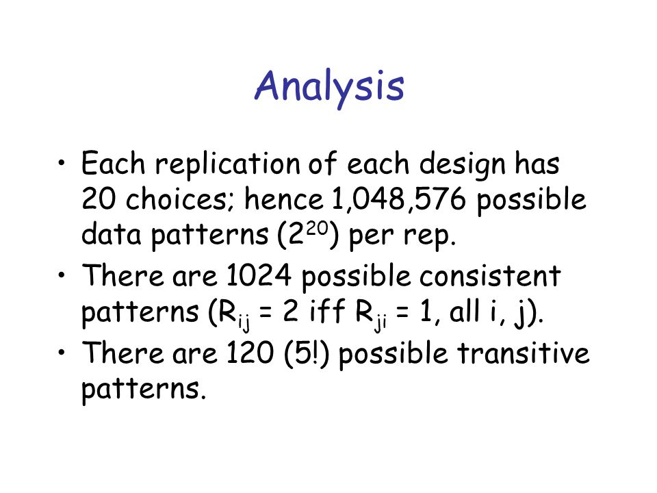 Analysis Each replication of each design has 20 choices; hence 1,048,576 possible data patterns (2 20 ) per rep. There are 1024 possible consistent pa