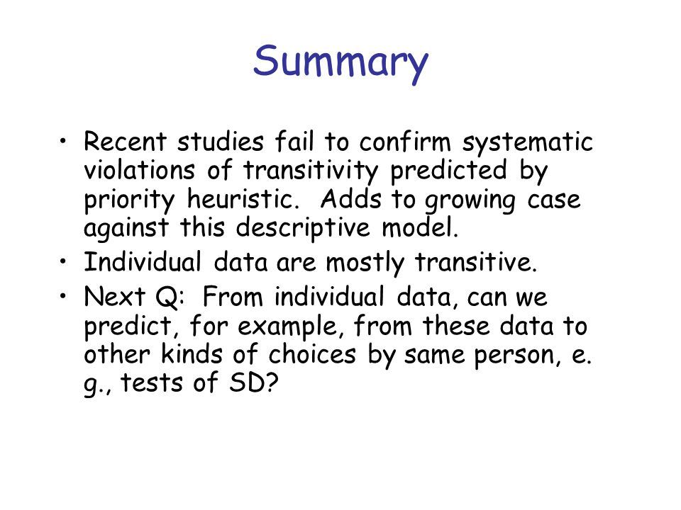 Summary Recent studies fail to confirm systematic violations of transitivity predicted by priority heuristic.