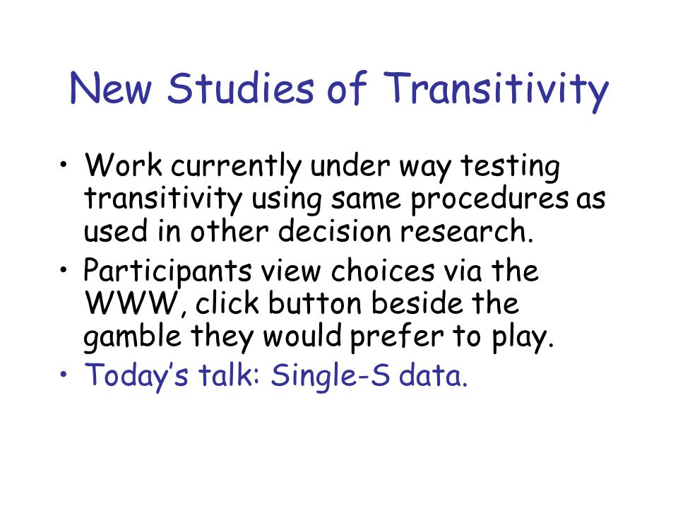 New Studies of Transitivity Work currently under way testing transitivity using same procedures as used in other decision research.