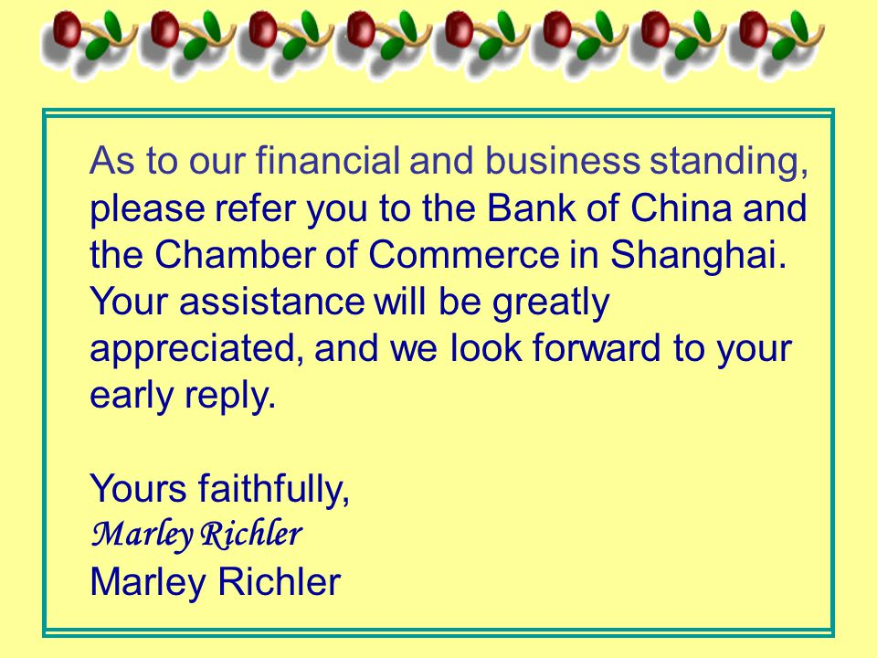 As to our financial and business standing, please refer you to the Bank of China and the Chamber of Commerce in Shanghai. Your assistance will be grea