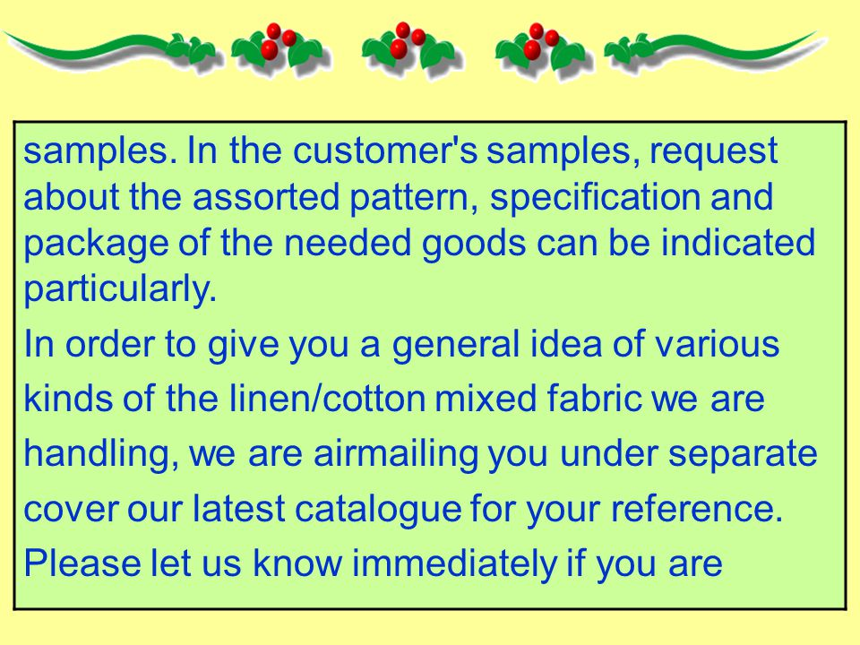 samples. In the customer's samples, request about the assorted pattern, specification and package of the needed goods can be indicated particularly. I