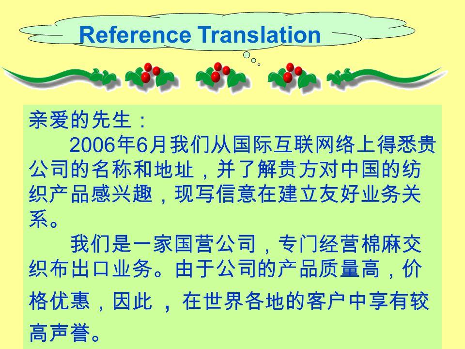 Reference Translation 亲爱的先生: 2006 年 6 月我们从国际互联网络上得悉贵 公司的名称和地址,并了解贵方对中国的纺 织产品感兴趣,现写信意在建立友好业务关 系。 我们是一家国营公司,专门经营棉麻交 织布出口业务。由于公司的产品质量高,价 格优惠,因此 , 在世界各地的客户中享有较 高声誉。