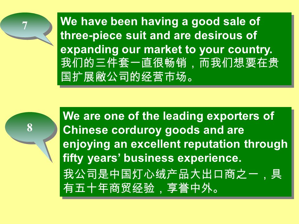 8 8 We have been having a good sale of three-piece suit and are desirous of expanding our market to your country. 我们的三件套一直很畅销,而我们想要在贵 国扩展敝公司的经营市场。 We