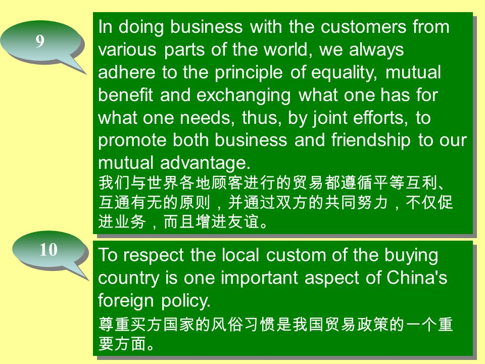 10 In doing business with the customers from various parts of the world, we always adhere to the principle of equality, mutual benefit and exchanging what one has for what one needs, thus, by joint efforts, to promote both business and friendship to our mutual advantage.
