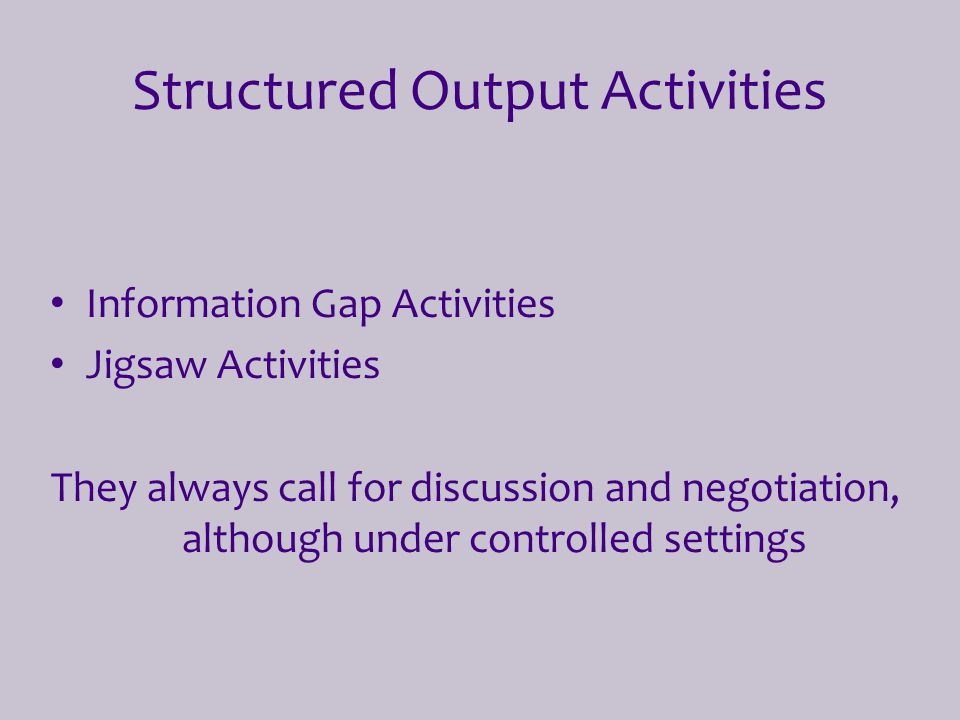 Structured Output Activities Information Gap Activities Jigsaw Activities They always call for discussion and negotiation, although under controlled s