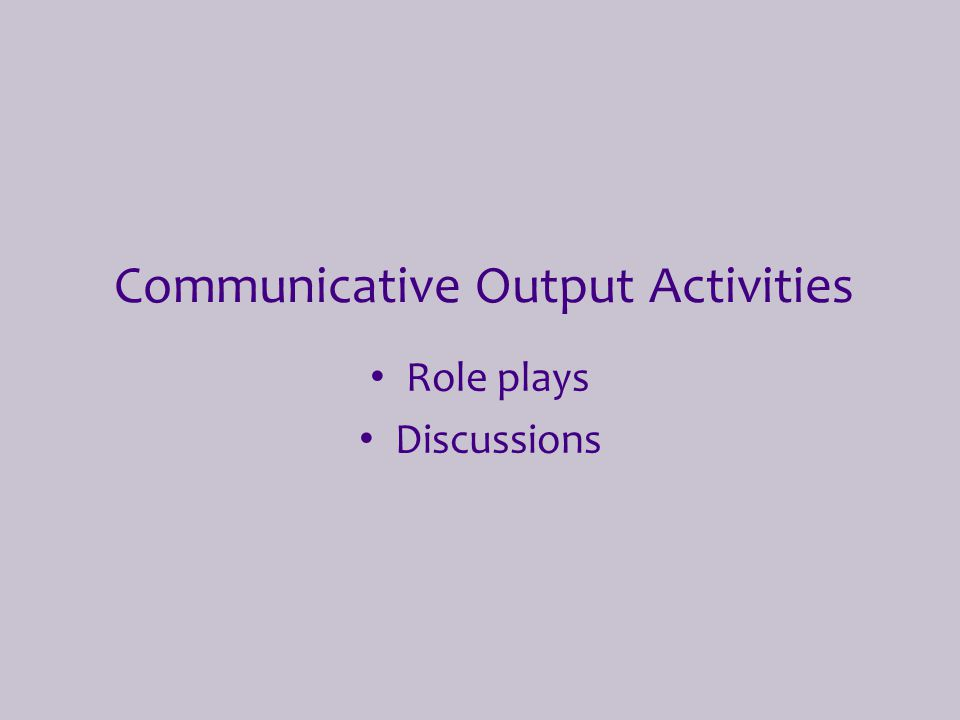 Communicative Output Activities Role plays Discussions