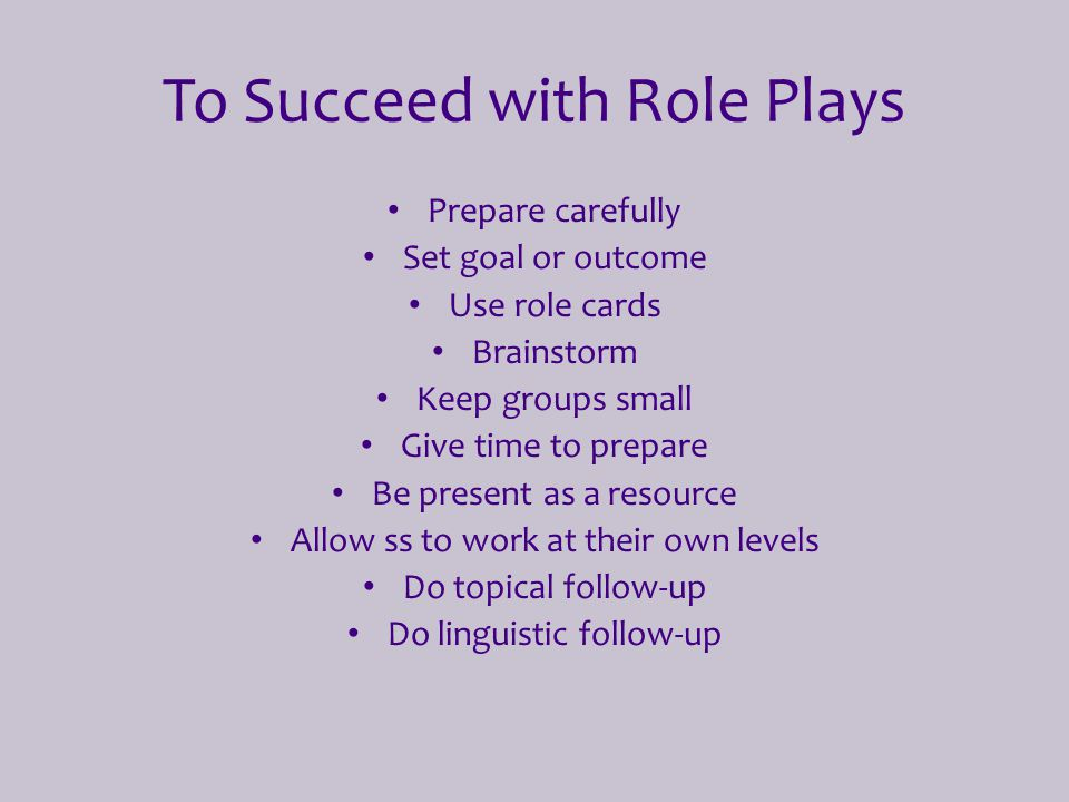 To Succeed with Role Plays Prepare carefully Set goal or outcome Use role cards Brainstorm Keep groups small Give time to prepare Be present as a reso