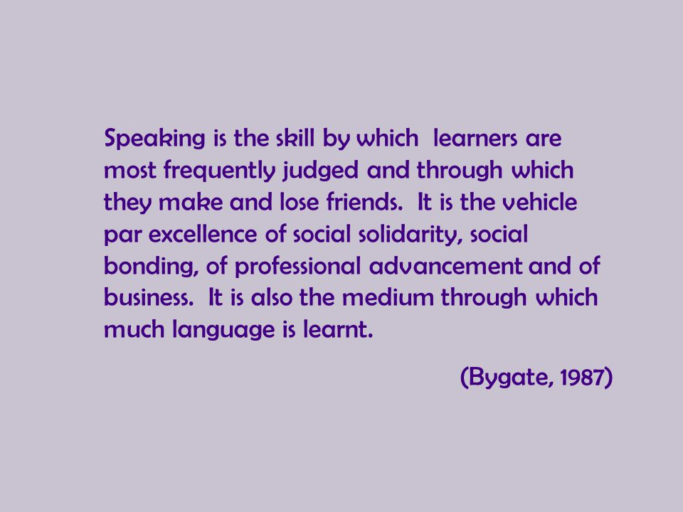Speaking is the skill by which learners are most frequently judged and through which they make and lose friends. It is the vehicle par excellence of s