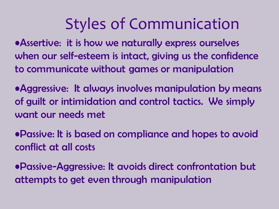 Styles of Communication Assertive: it is how we naturally express ourselves when our self-esteem is intact, giving us the confidence to communicate wi