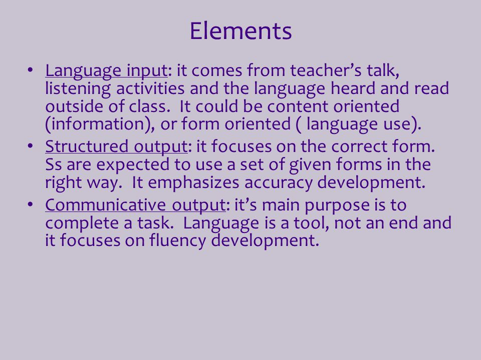 Elements Language input: it comes from teacher's talk, listening activities and the language heard and read outside of class. It could be content orie