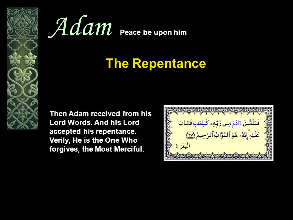 Adam Peace be upon him The Repentance Then Adam received from his Lord Words. And his Lord accepted his repentance. Verily, He is the One Who forgives