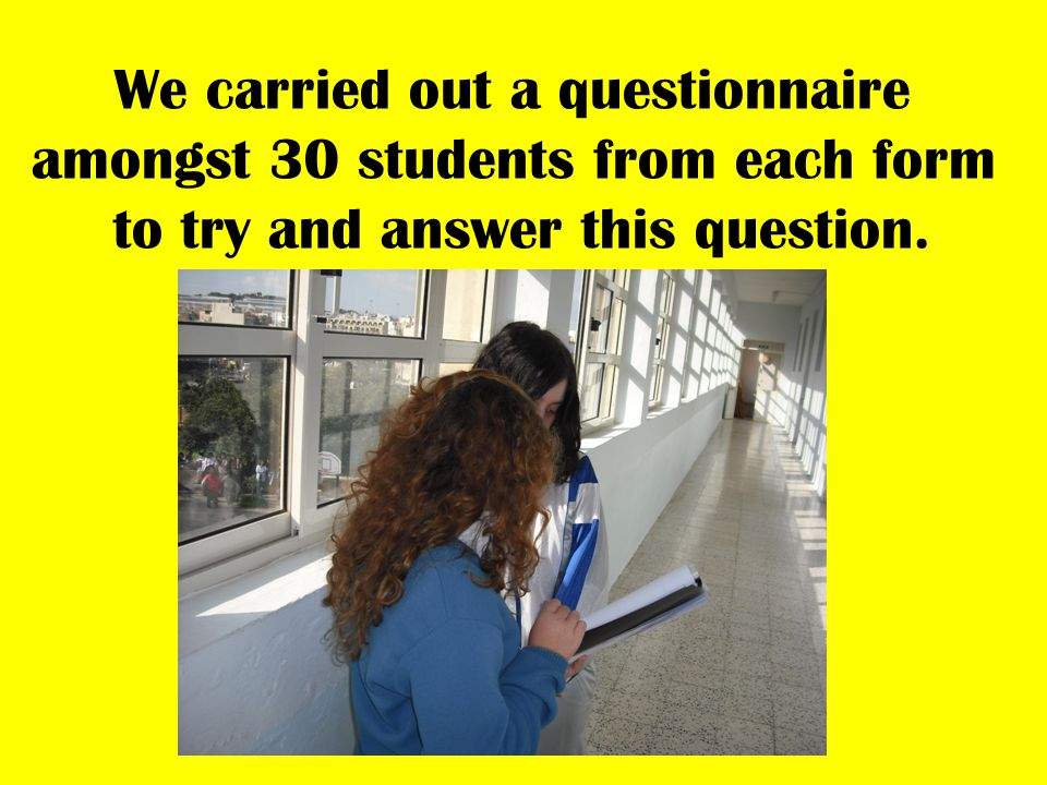 We carried out a questionnaire amongst 30 students from each form to try and answer this question.