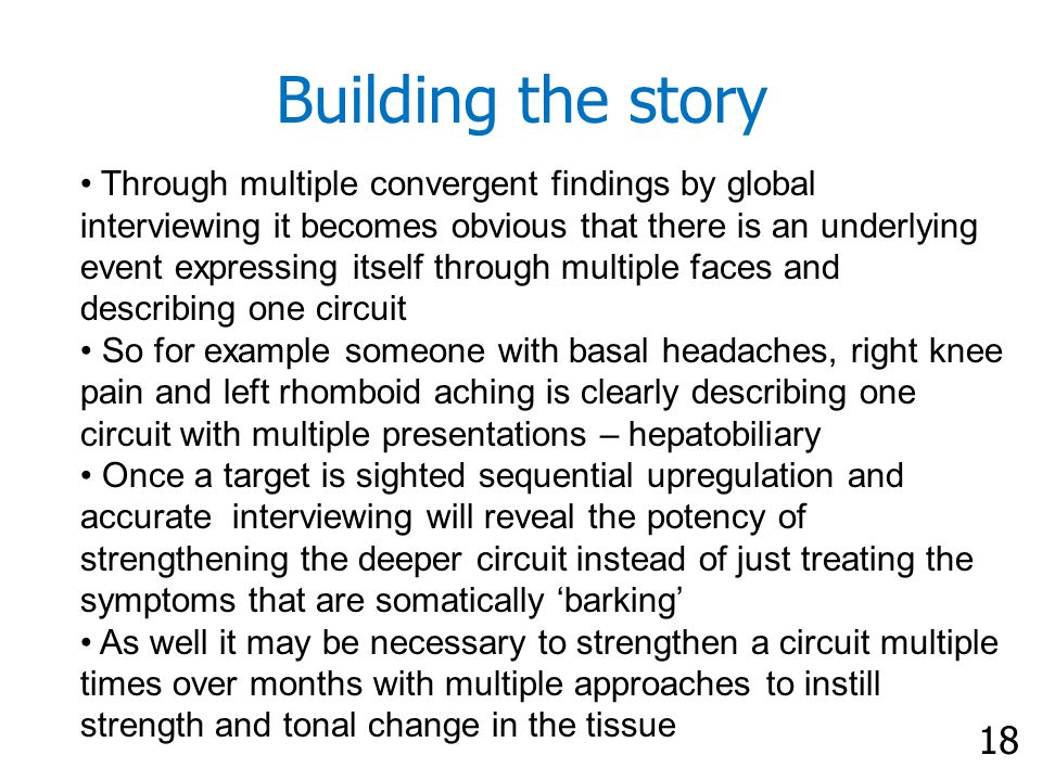 18 Building the story Through multiple convergent findings by global interviewing it becomes obvious that there is an underlying event expressing itself through multiple faces and describing one circuit So for example someone with basal headaches, right knee pain and left rhomboid aching is clearly describing one circuit with multiple presentations – hepatobiliary Once a target is sighted sequential upregulation and accurate interviewing will reveal the potency of strengthening the deeper circuit instead of just treating the symptoms that are somatically 'barking' As well it may be necessary to strengthen a circuit multiple times over months with multiple approaches to instill strength and tonal change in the tissue