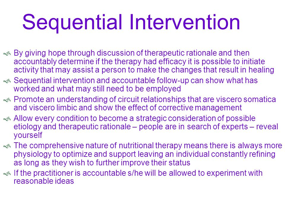 Sequential Intervention  By giving hope through discussion of therapeutic rationale and then accountably determine if the therapy had efficacy it is possible to initiate activity that may assist a person to make the changes that result in healing  Sequential intervention and accountable follow-up can show what has worked and what may still need to be employed  Promote an understanding of circuit relationships that are viscero somatica and viscero limbic and show the effect of corrective management  Allow every condition to become a strategic consideration of possible etiology and therapeutic rationale – people are in search of experts – reveal yourself  The comprehensive nature of nutritional therapy means there is always more physiology to optimize and support leaving an individual constantly refining as long as they wish to further improve their status  If the practitioner is accountable s/he will be allowed to experiment with reasonable ideas