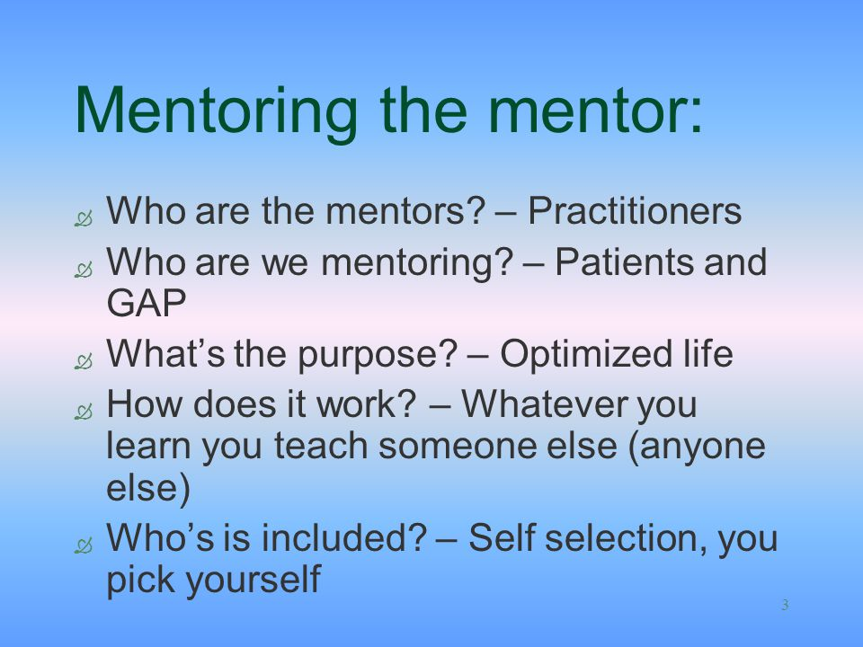 3 Mentoring the mentor: Ò Who are the mentors? – Practitioners Ò Who are we mentoring? – Patients and GAP Ò What's the purpose? – Optimized life Ò How