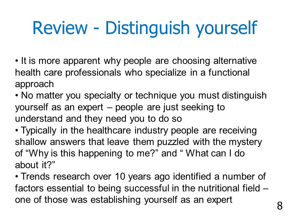 8 Review - Distinguish yourself It is more apparent why people are choosing alternative health care professionals who specialize in a functional approach No matter you specialty or technique you must distinguish yourself as an expert – people are just seeking to understand and they need you to do so Typically in the healthcare industry people are receiving shallow answers that leave them puzzled with the mystery of Why is this happening to me and What can I do about it Trends research over 10 years ago identified a number of factors essential to being successful in the nutritional field – one of those was establishing yourself as an expert