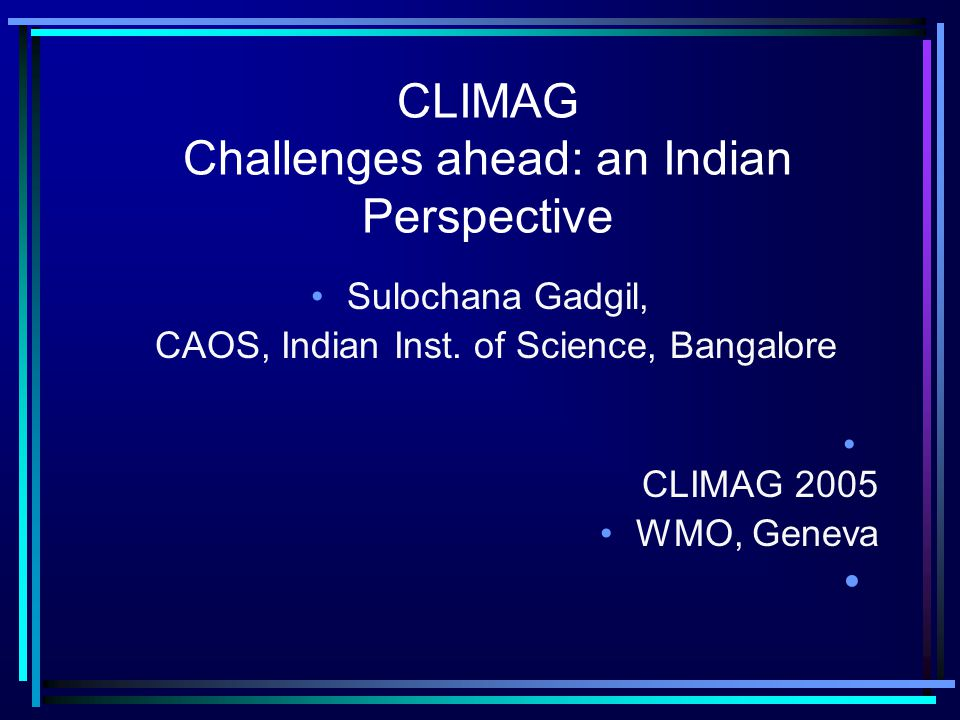 CLIMAG Challenges ahead: an Indian Perspective Sulochana Gadgil, CAOS, Indian Inst.