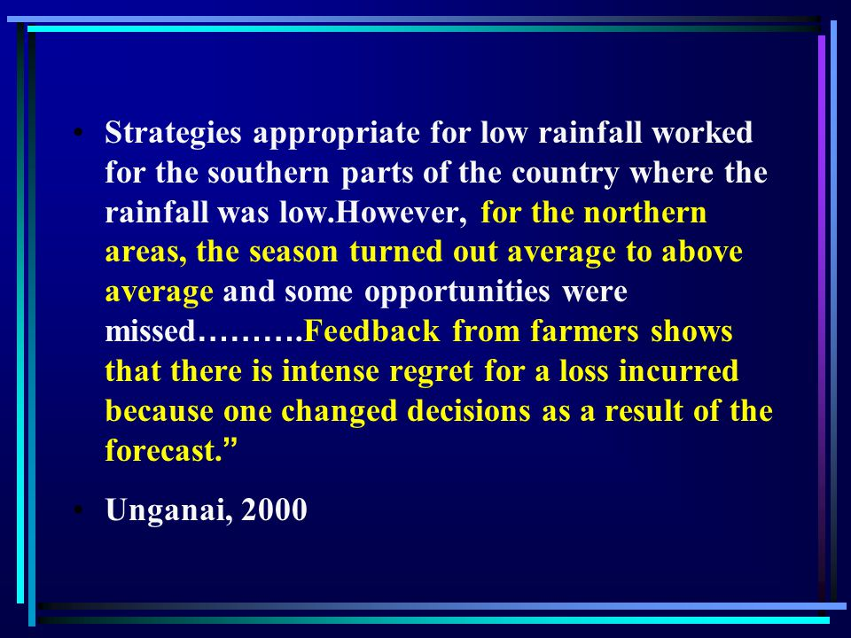 Strategies appropriate for low rainfall worked for the southern parts of the country where the rainfall was low.However, for the northern areas, the season turned out average to above average and some opportunities were missed ……….Feedback from farmers shows that there is intense regret for a loss incurred because one changed decisions as a result of the forecast.