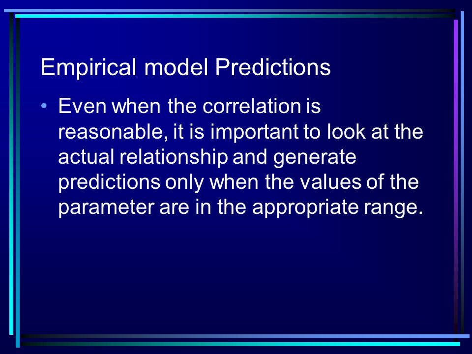 Empirical model Predictions Even when the correlation is reasonable, it is important to look at the actual relationship and generate predictions only when the values of the parameter are in the appropriate range.