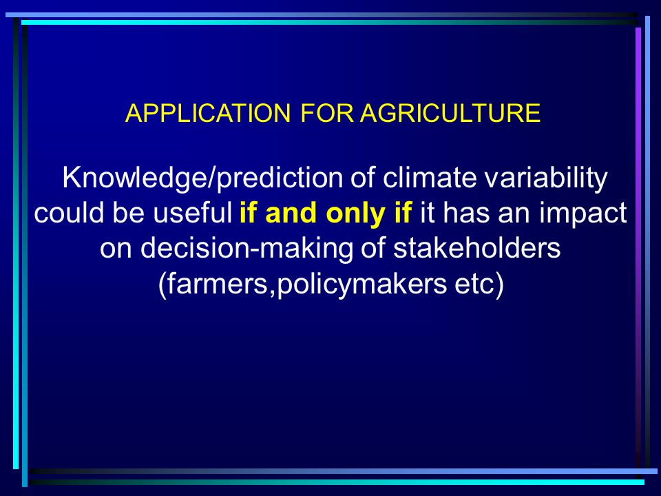 APPLICATION FOR AGRICULTURE Knowledge/prediction of climate variability could be useful if and only if it has an impact on decision-making of stakeholders (farmers,policymakers etc)