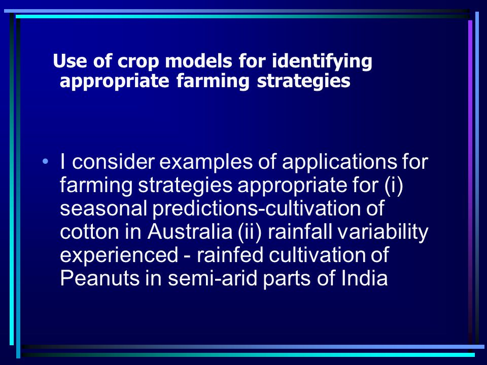 Use of crop models for identifying appropriate farming strategies I consider examples of applications for farming strategies appropriate for (i) seasonal predictions-cultivation of cotton in Australia (ii) rainfall variability experienced - rainfed cultivation of Peanuts in semi-arid parts of India