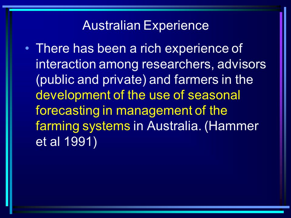 Australian Experience There has been a rich experience of interaction among researchers, advisors (public and private) and farmers in the development of the use of seasonal forecasting in management of the farming systems in Australia.