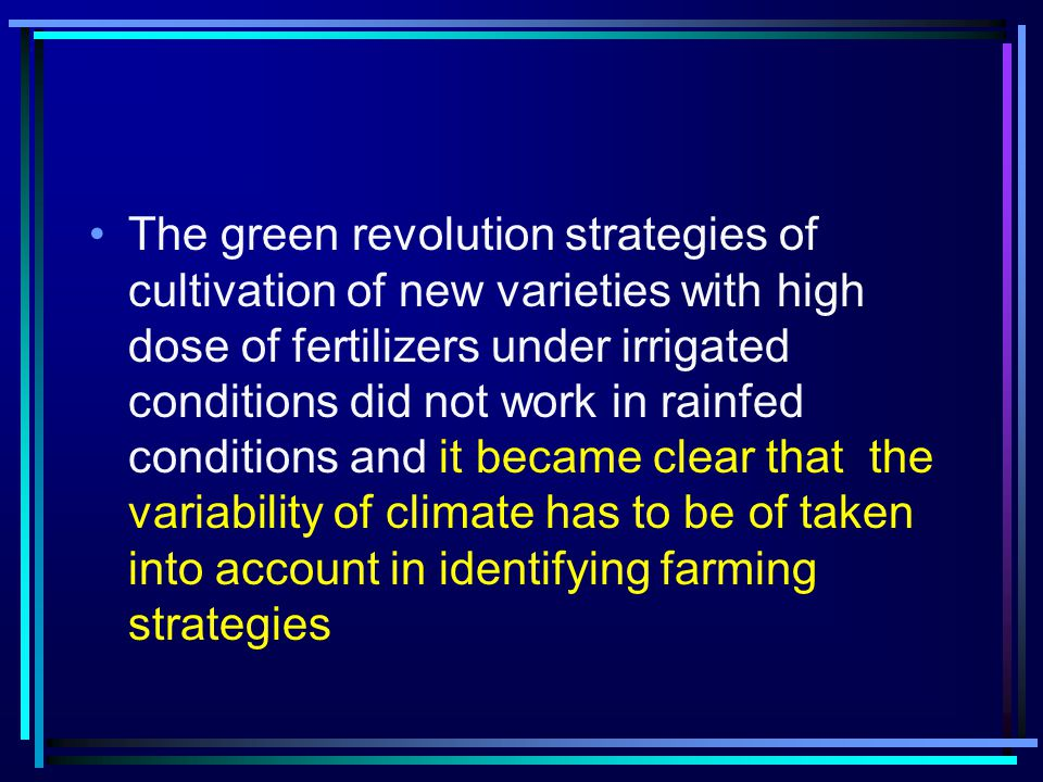 The green revolution strategies of cultivation of new varieties with high dose of fertilizers under irrigated conditions did not work in rainfed conditions and it became clear that the variability of climate has to be of taken into account in identifying farming strategies