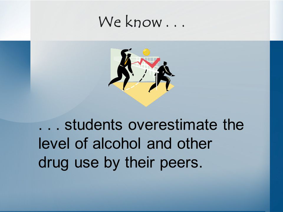 ... students overestimate the level of alcohol and other drug use by their peers. We know...