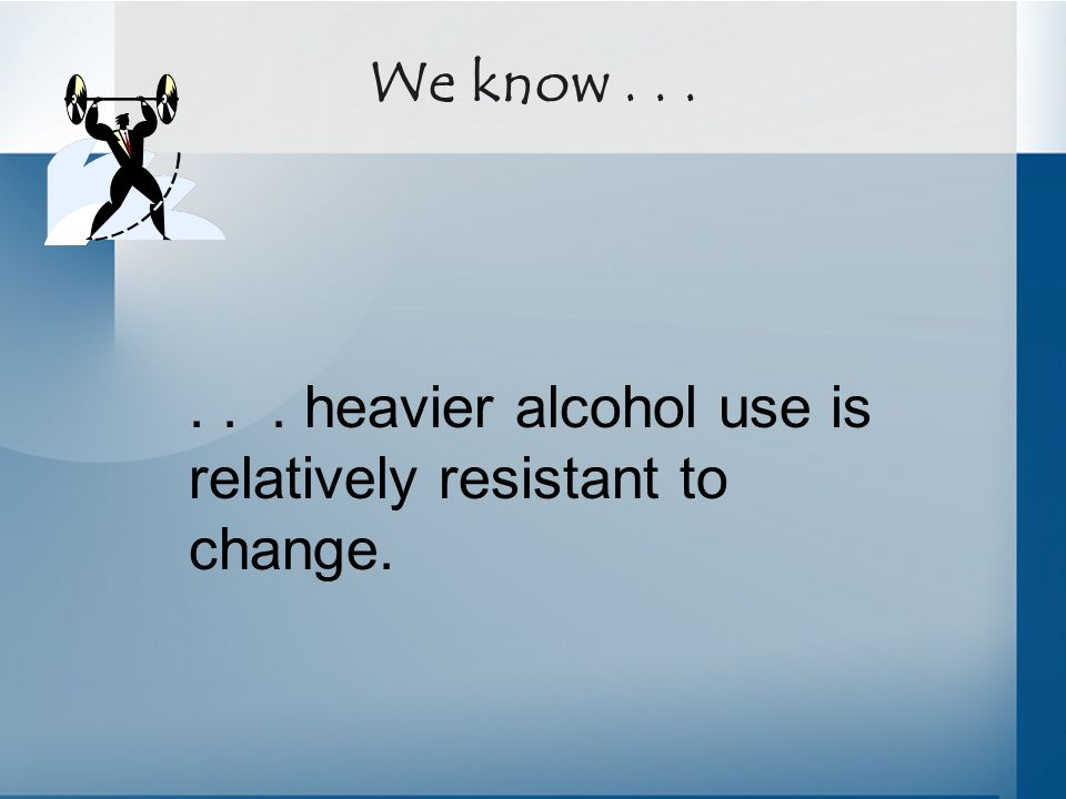 We know...... heavier alcohol use is relatively resistant to change.