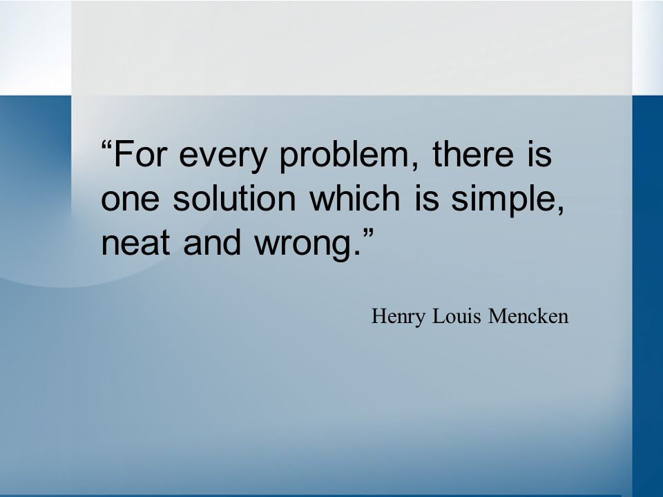 """For every problem, there is one solution which is simple, neat and wrong."" Henry Louis Mencken"