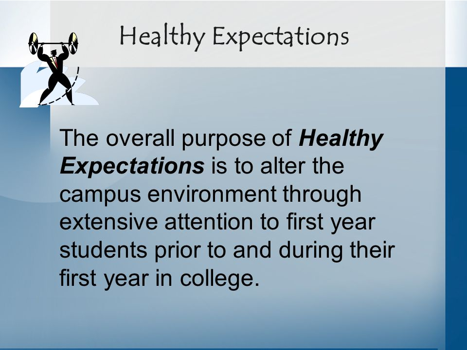 Healthy Expectations The overall purpose of Healthy Expectations is to alter the campus environment through extensive attention to first year students prior to and during their first year in college.
