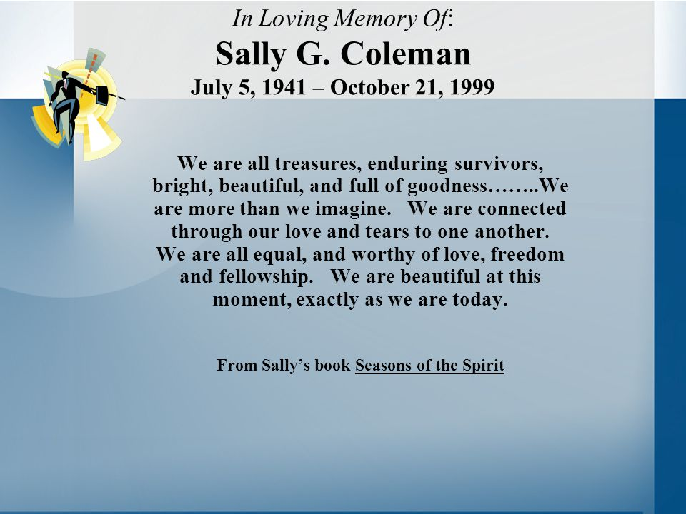 In Loving Memory Of: Sally G. Coleman July 5, 1941 – October 21, 1999 We are all treasures, enduring survivors, bright, beautiful, and full of goodnes