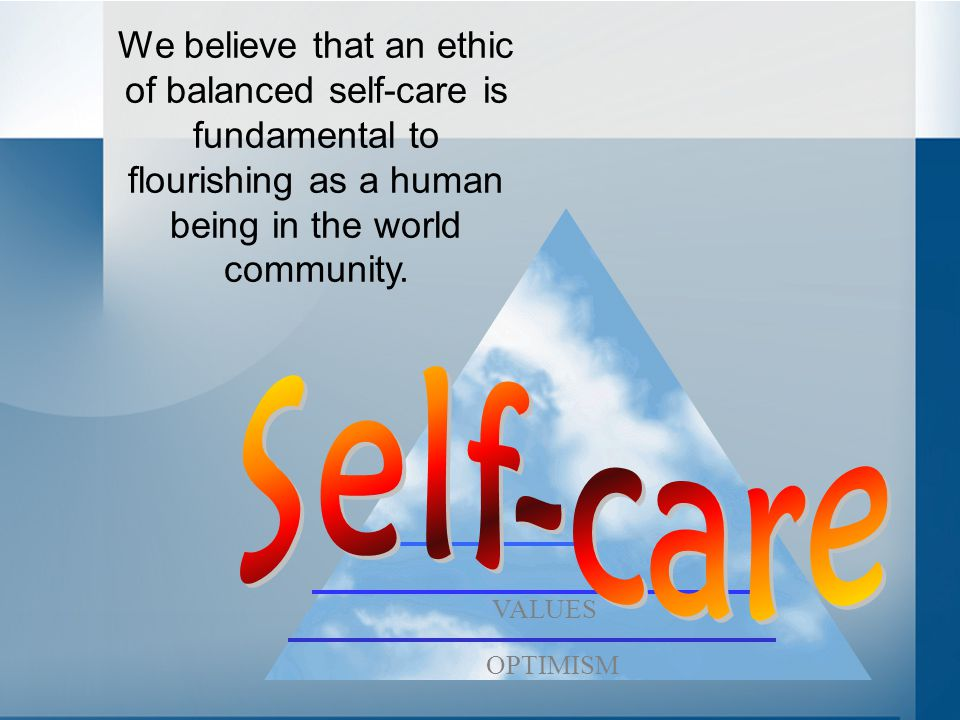 We believe that an ethic of balanced self-care is fundamental to flourishing as a human being in the world community. OPTIMISM VALUES