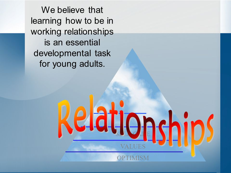 We believe that learning how to be in working relationships is an essential developmental task for young adults.