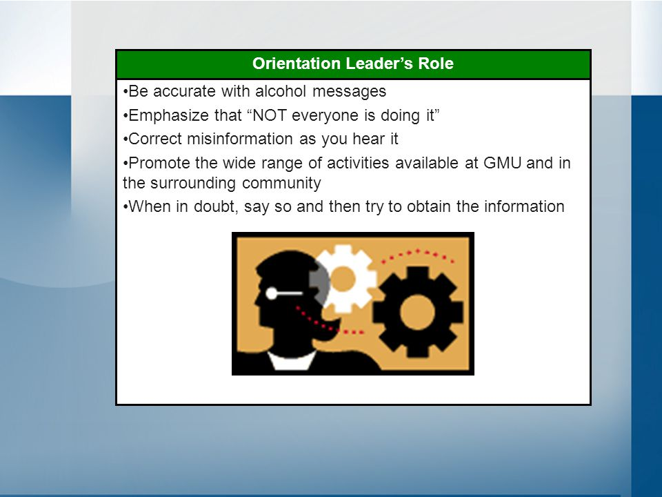 Be accurate with alcohol messages Emphasize that NOT everyone is doing it Correct misinformation as you hear it Promote the wide range of activities available at GMU and in the surrounding community When in doubt, say so and then try to obtain the information Orientation Leader's Role