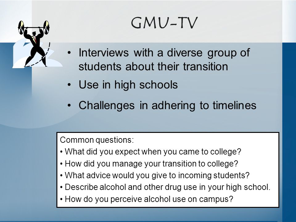 GMU-TV Interviews with a diverse group of students about their transition Use in high schools Challenges in adhering to timelines Common questions: Wh