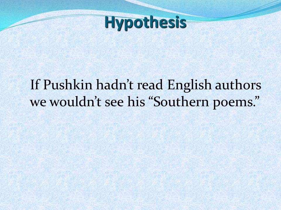 Hypothesis If Pushkin hadn't read English authors we wouldn't see his Southern poems.