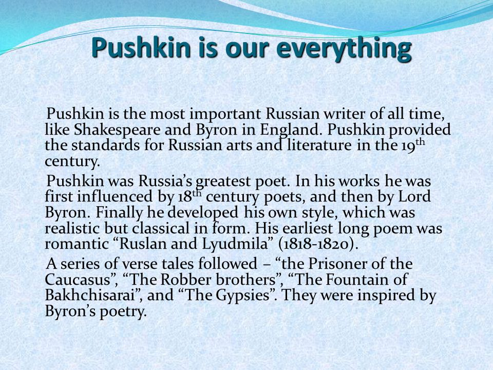 Pushkin is our everything Pushkin is the most important Russian writer of all time, like Shakespeare and Byron in England.