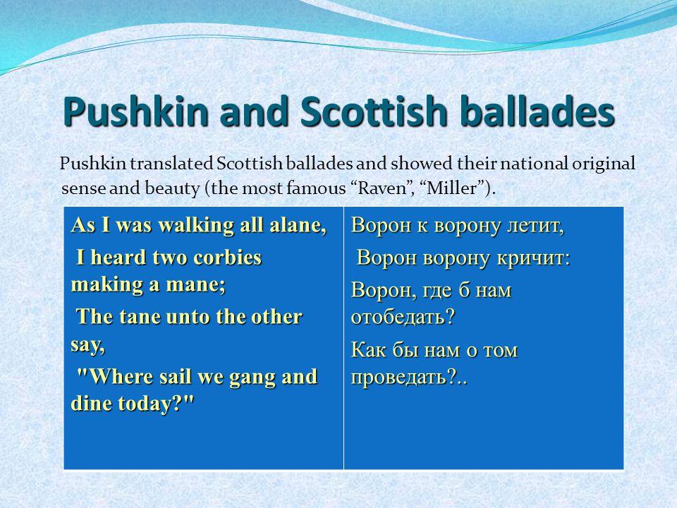 Pushkin and Scottish ballades Pushkin translated Scottish ballades and showed their national original sense and beauty (the most famous Raven , Miller ).