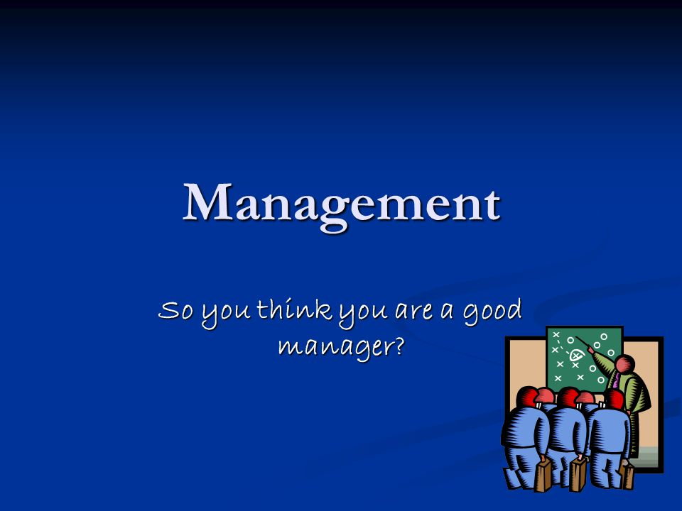 Management So you think you are a good manager?