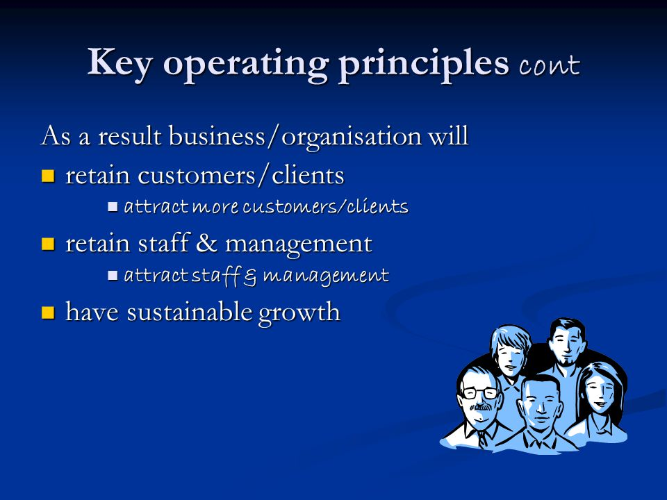 Key operating principles cont As a result business/organisation will retain customers/clients retain customers/clients attract more customers/clients attract more customers/clients retain staff & management retain staff & management attract staff & management attract staff & management have sustainable growth have sustainable growth