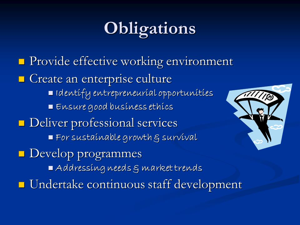Obligations Provide effective working environment Provide effective working environment Create an enterprise culture Create an enterprise culture Identify entrepreneurial opportunities Identify entrepreneurial opportunities Ensure good business ethics Ensure good business ethics Deliver professional services Deliver professional services For sustainable growth & survival For sustainable growth & survival Develop programmes Develop programmes Addressing needs & market trends Addressing needs & market trends Undertake continuous staff development Undertake continuous staff development