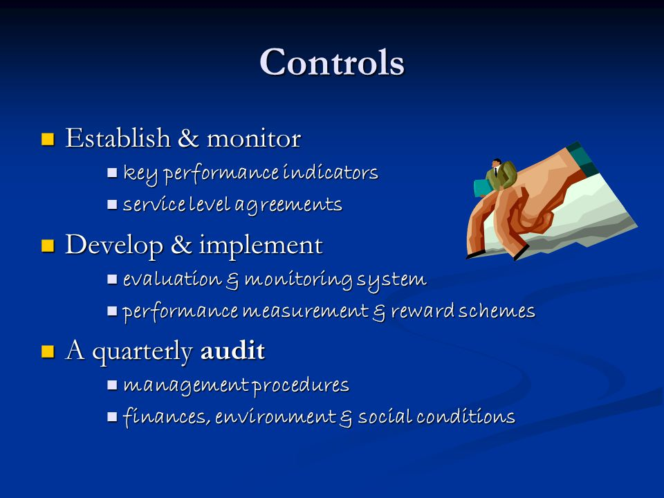 Controls Establish & monitor Establish & monitor key performance indicators key performance indicators service level agreements service level agreements Develop & implement Develop & implement evaluation & monitoring system evaluation & monitoring system performance measurement & reward schemes performance measurement & reward schemes A quarterly audit A quarterly audit management procedures management procedures finances, environment & social conditions finances, environment & social conditions