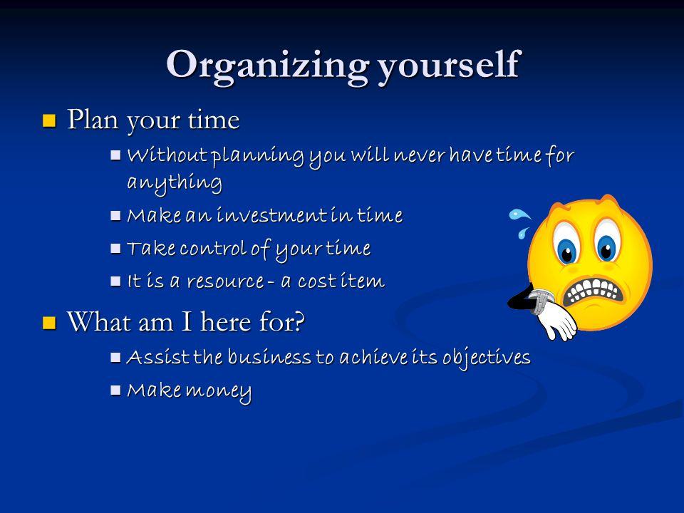 Organizing yourself Plan your time Plan your time Without planning you will never have time for anything Without planning you will never have time for anything Make an investment in time Make an investment in time Take control of your time Take control of your time It is a resource - a cost item It is a resource - a cost item What am I here for.