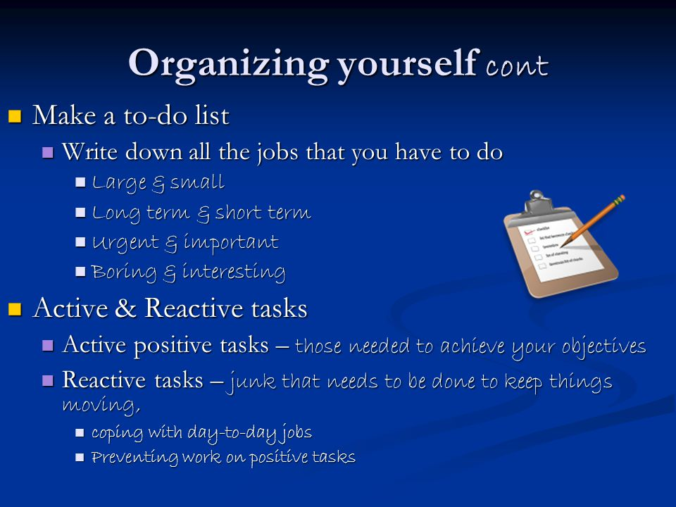 Organizing yourself cont Make a to-do list Make a to-do list Write down all the jobs that you have to do Write down all the jobs that you have to do Large & small Large & small Long term & short term Long term & short term Urgent & important Urgent & important Boring & interesting Boring & interesting Active & Reactive tasks Active & Reactive tasks Active positive tasks – those needed to achieve your objectives Active positive tasks – those needed to achieve your objectives Reactive tasks – junk that needs to be done to keep things moving, Reactive tasks – junk that needs to be done to keep things moving, coping with day-to-day jobs coping with day-to-day jobs Preventing work on positive tasks Preventing work on positive tasks