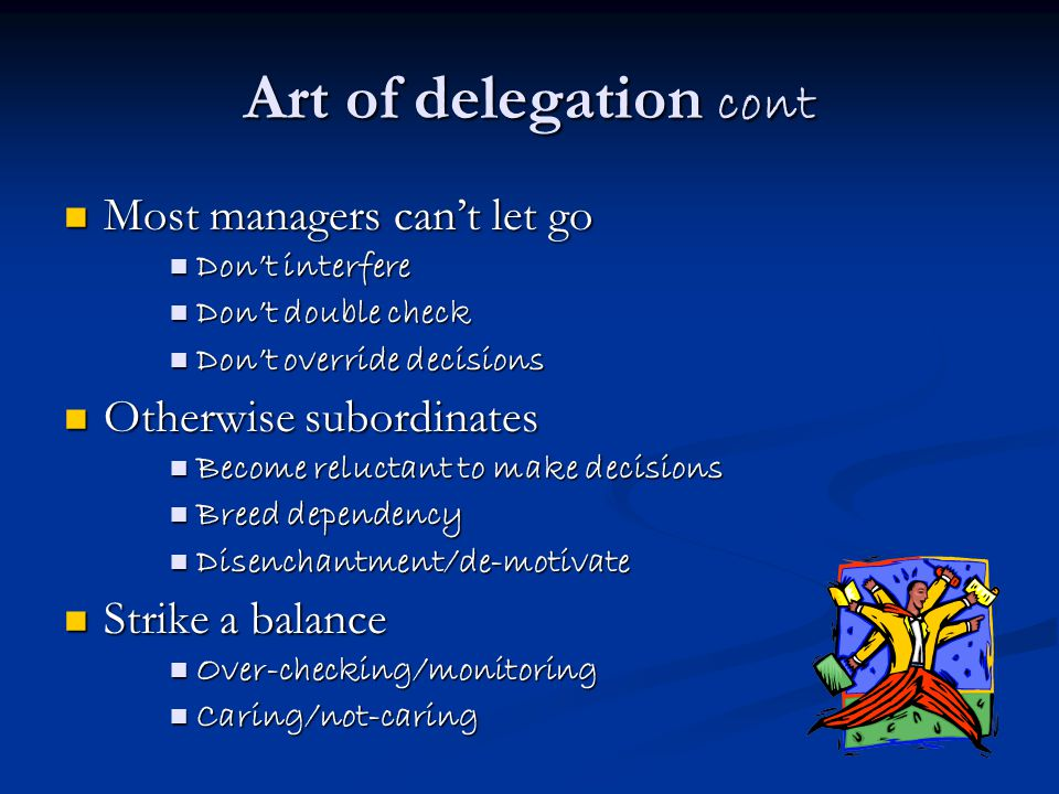 Art of delegation cont Most managers can't let go Most managers can't let go Don't interfere Don't interfere Don't double check Don't double check Don't override decisions Don't override decisions Otherwise subordinates Otherwise subordinates Become reluctant to make decisions Become reluctant to make decisions Breed dependency Breed dependency Disenchantment/de-motivate Disenchantment/de-motivate Strike a balance Strike a balance Over-checking/monitoring Over-checking/monitoring Caring/not-caring Caring/not-caring