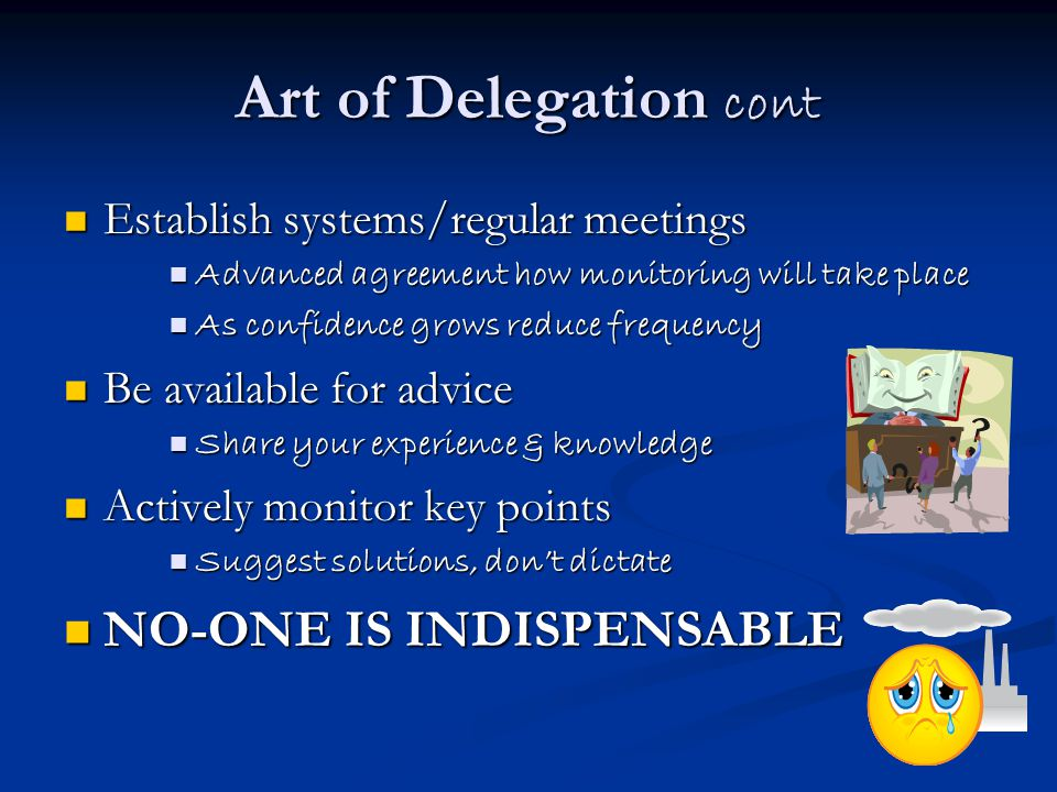 Art of Delegation cont Establish systems/regular meetings Establish systems/regular meetings Advanced agreement how monitoring will take place Advance