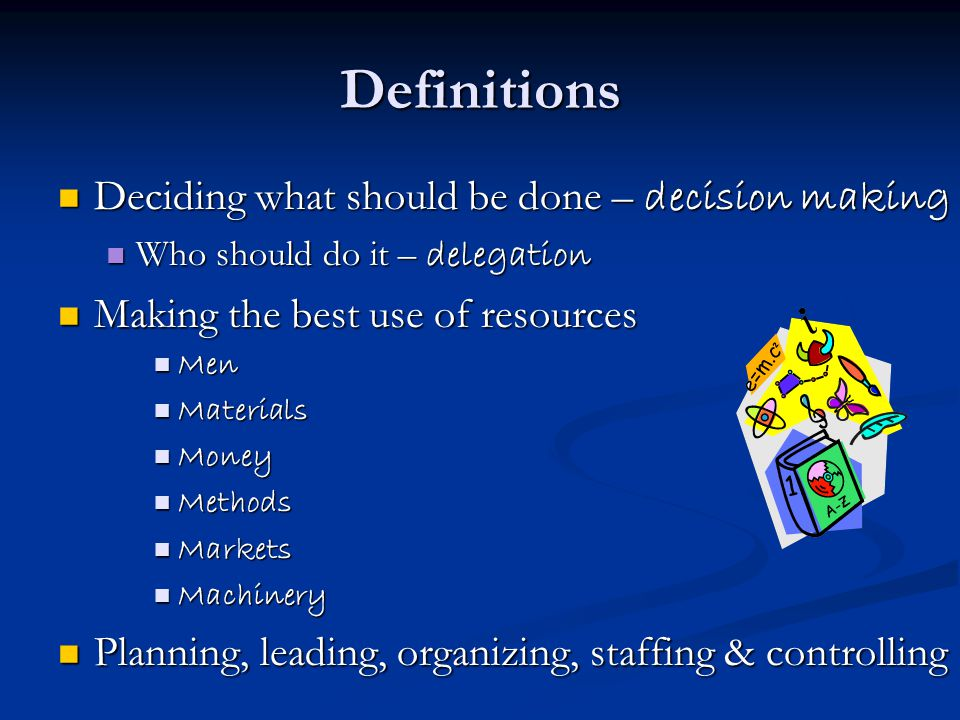 Definitions Deciding what should be done – decision making Who should do it – delegation Making the best use of resources Men Materials Money Methods Markets Machinery Planning, leading, organizing, staffing & controlling